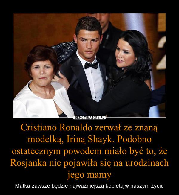 Cristiano Ronaldo zerwał ze znaną modelką, Iriną Shayk. Podobno ostatecznym powodem miało być to, że Rosjanka nie pojawiła się na urodzinach jego mamy – Matka zawsze będzie najważniejszą kobietą w naszym życiu