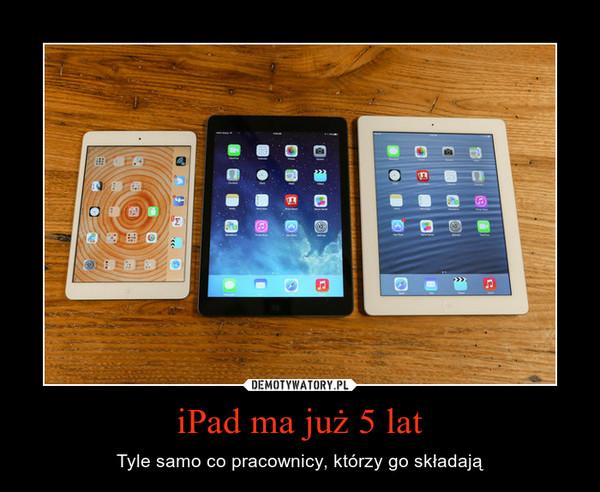 iPad ma już 5 lat – Tyle samo co pracownicy, którzy go składają