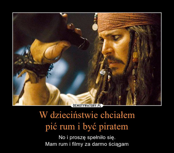 W dzieciństwie chciałempić rum i być piratem – No i proszę spełniło się.Mam rum i filmy za darmo ściągam