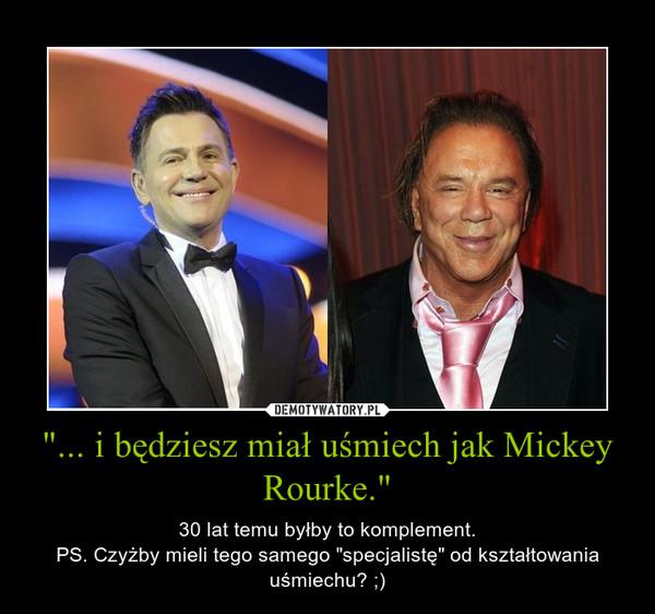 """""""... i będziesz miał uśmiech jak Mickey Rourke."""" – 30 lat temu byłby to komplement.PS. Czyżby mieli tego samego """"specjalistę"""" od kształtowania uśmiechu? ;)"""