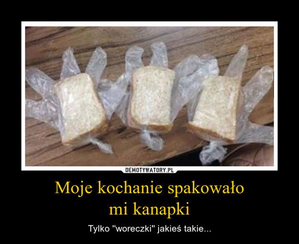 Moje kochanie spakowałomi kanapki – Tylko ''woreczki'' jakieś takie...