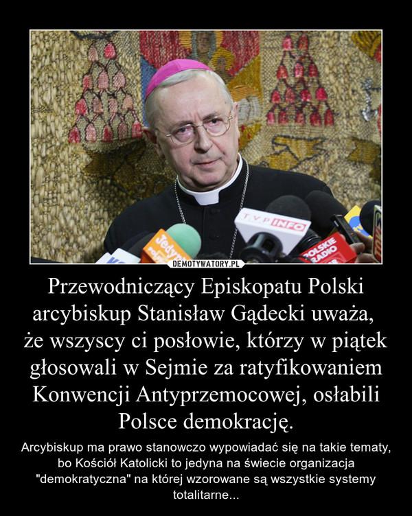 """Przewodniczący Episkopatu Polski arcybiskup Stanisław Gądecki uważa, że wszyscy ci posłowie, którzy w piątek głosowali w Sejmie za ratyfikowaniem Konwencji Antyprzemocowej, osłabili Polsce demokrację. – Arcybiskup ma prawo stanowczo wypowiadać się na takie tematy, bo Kościół Katolicki to jedyna na świecie organizacja """"demokratyczna"""" na której wzorowane są wszystkie systemy totalitarne..."""