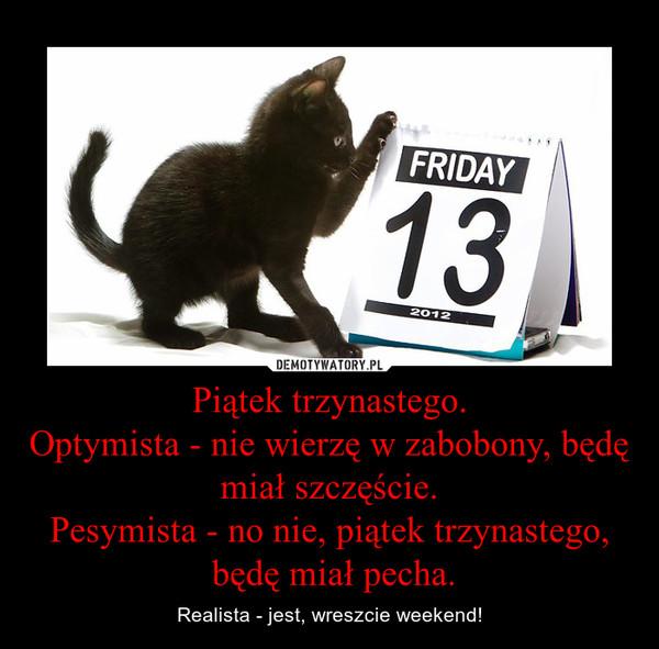 Piątek trzynastego.Optymista - nie wierzę w zabobony, będę miał szczęście.Pesymista - no nie, piątek trzynastego, będę miał pecha. – Realista - jest, wreszcie weekend!