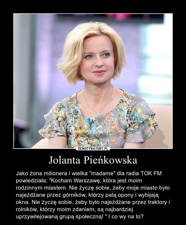"""Jolanta Pieńkowska – Jako żona milionera i wielka """"madame"""" dla radia TOK FM powiedziała: """"Kocham Warszawę, która jest moim rodzinnym miastem. Nie życzę sobie, żeby moje miasto było najeżdżane przez górników, którzy palą opony i wybijają okna. Nie życzę sobie, żeby było najeżdżane przez traktory i rolników, którzy moim zdaniem, są najbardziej uprzywilejowaną grupą społeczną! """" I co wy na to?"""