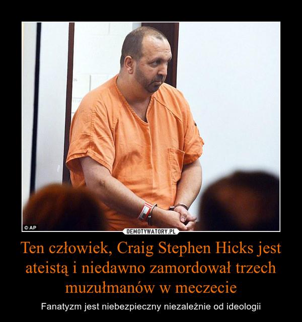 Ten człowiek, Craig Stephen Hicks jest ateistą i niedawno zamordował trzech muzułmanów w meczecie – Fanatyzm jest niebezpieczny niezależnie od ideologii