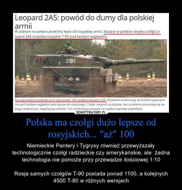 """Polska ma czołgi dużo lepsze od rosyjskich... """"aż"""" 100 – Niemieckie Pantery i Tygrysy również przewyższały technologicznie czołgi radzieckie czy amerykańskie, ale  żadna technologia nie pomoże przy przewadze ilościowej 1:10Rosja samych czołgów T-90 posiada ponad 1100, a kolejnych 4500 T-80 w różnych wersjach"""