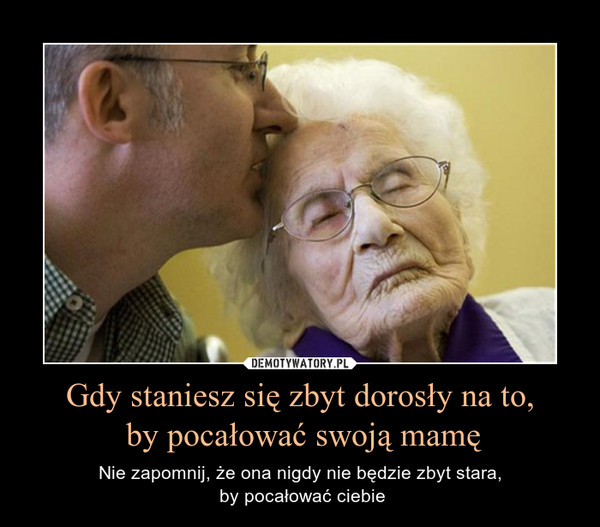 Gdy staniesz się zbyt dorosły na to, by pocałować swoją mamę – Nie zapomnij, że ona nigdy nie będzie zbyt stara, by pocałować ciebie