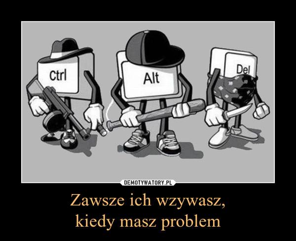 Zawsze ich wzywasz,kiedy masz problem –