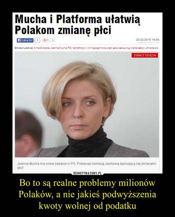 Bo to są realne problemy milionów Polaków, a nie jakieś podwyższenia kwoty wolnej od podatku –