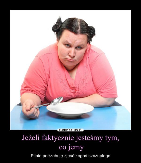 Jeżeli faktycznie jesteśmy tym, co jemy – Pilnie potrzebuję zjeść kogoś szczupłego