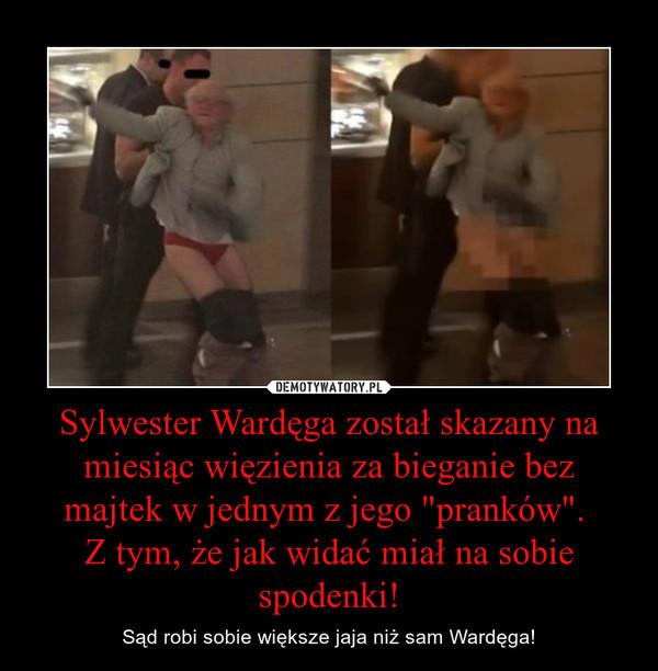 """Sylwester Wardęga został skazany na miesiąc więzienia za bieganie bez majtek w jednym z jego """"pranków"""". Z tym, że jak widać miał na sobie spodenki! – Sąd robi sobie większe jaja niż sam Wardęga!"""