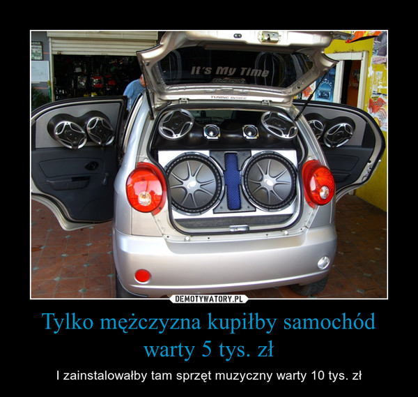 Tylko mężczyzna kupiłby samochód warty 5 tys. zł – I zainstalowałby tam sprzęt muzyczny warty 10 tys. zł