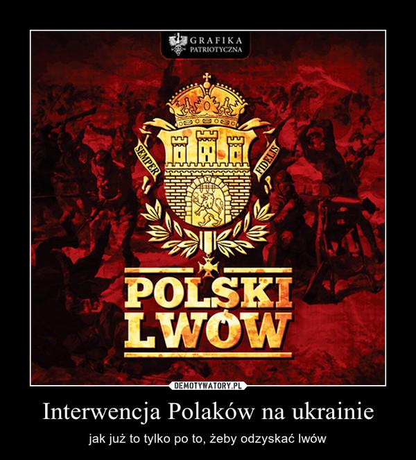 Interwencja Polaków na ukrainie – jak już to tylko po to, żeby odzyskać lwów