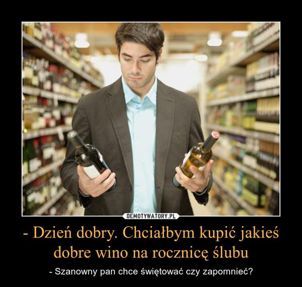 - Dzień dobry. Chciałbym kupić jakieś dobre wino na rocznicę ślubu – - Szanowny pan chce świętować czy zapomnieć?