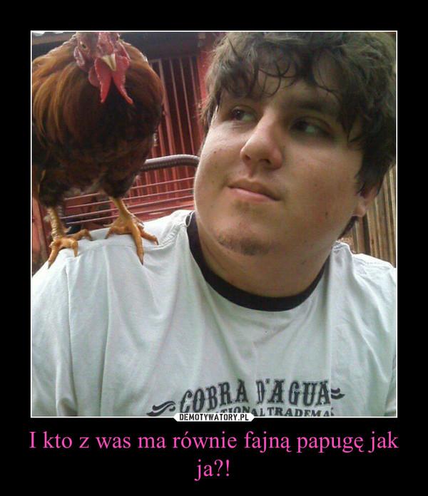 I kto z was ma równie fajną papugę jak ja?! –