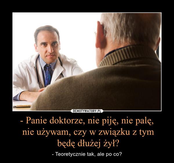 - Panie doktorze, nie piję, nie palę, nie używam, czy w związku z tym będę dłużej żył? – - Teoretycznie tak, ale po co?