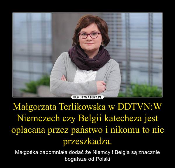 Małgorzata Terlikowska w DDTVN:W Niemczech czy Belgii katecheza jest opłacana przez państwo i nikomu to nie przeszkadza. – Małgośka zapomniała dodać że Niemcy i Belgia są znacznie bogatsze od Polski