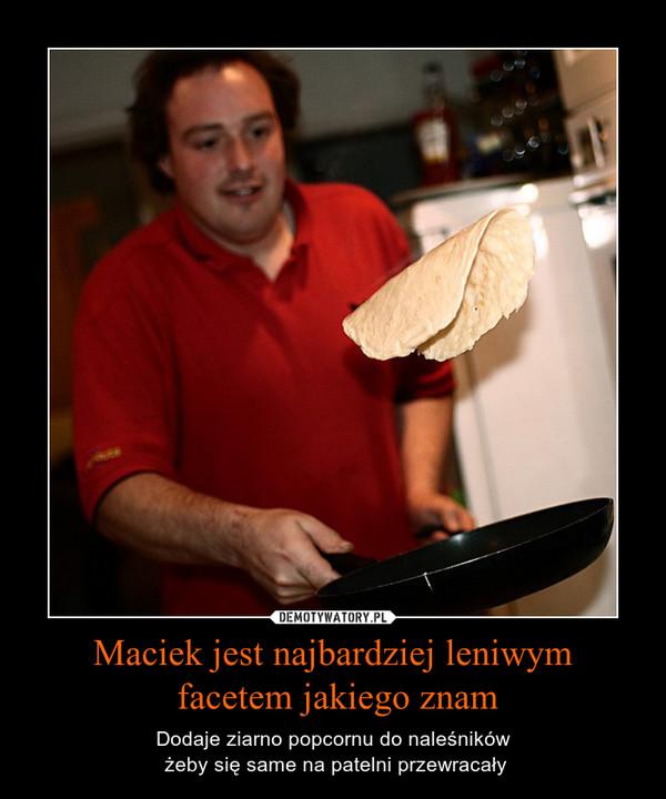 Maciek jest najbardziej leniwym facetem jakiego znam – Dodaje ziarno popcornu do naleśników żeby się same na patelni przewracały