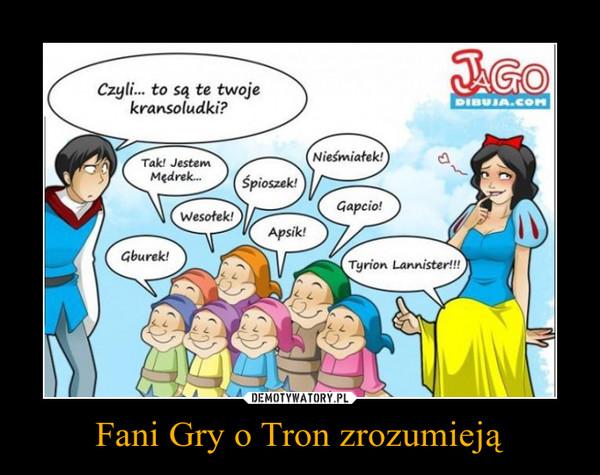 Fani Gry o Tron zrozumieją –