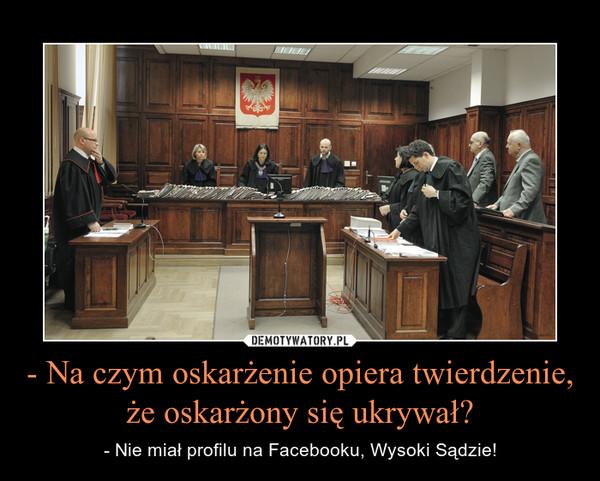 - Na czym oskarżenie opiera twierdzenie, że oskarżony się ukrywał? – - Nie miał profilu na Facebooku, Wysoki Sądzie!