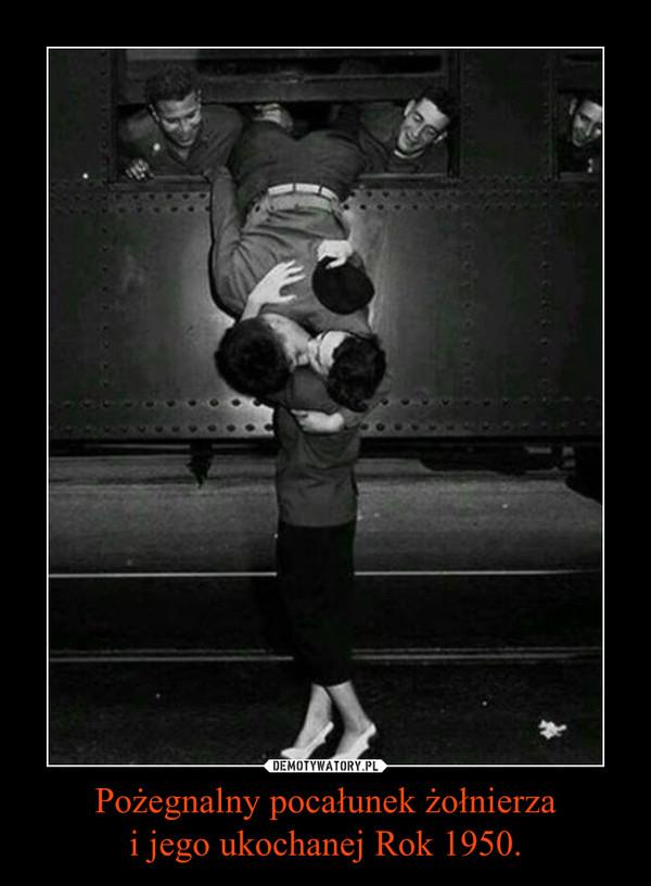 Pożegnalny pocałunek żołnierzai jego ukochanej Rok 1950. –