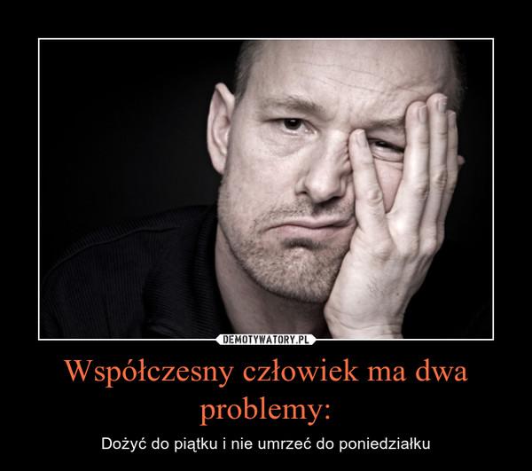 Współczesny człowiek ma dwa problemy: – Dożyć do piątku i nie umrzeć do poniedziałku