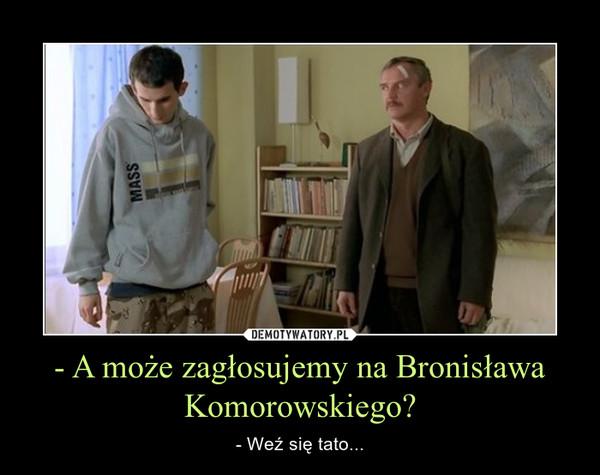 - A może zagłosujemy na Bronisława Komorowskiego? – - Weź się tato...