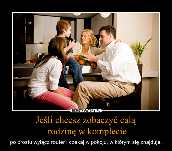 Jeśli chcesz zobaczyć całą rodzinę w komplecie – po prostu wyłącz router i czekaj w pokoju, w którym się znajduje.