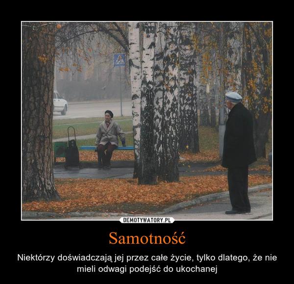 Samotność – Niektórzy doświadczają jej przez całe życie, tylko dlatego, że nie mieli odwagi podejść do ukochanej