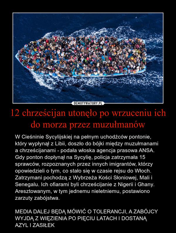 12 chrześcijan utonęło po wrzuceniu ich do morza przez muzułmanów – W Cieśninie Sycylijskiej na pełnym uchodźców pontonie, który wypłynął z Libii, doszło do bójki między muzułmanami a chrześcijanami - podała włoska agencja prasowa ANSA. Gdy ponton dopłynął na Sycylię, policja zatrzymała 15 sprawców, rozpoznanych przez innych imigrantów, którzy opowiedzieli o tym, co stało się w czasie rejsu do Włoch. Zatrzymani pochodzą z Wybrzeża Kości Słoniowej, Mali i Senegalu. Ich ofiarami byli chrześcijanie z Nigerii i Ghany. Aresztowanym, w tym jednemu nieletniemu, postawiono zarzuty zabójstwa.  MEDIA DALEJ BĘDĄ MÓWIĆ O TOLERANCJI, A ZABÓJCY WYJDĄ Z WIĘZIENIA PO PIĘCIU LATACH I DOSTANĄ AZYL I ZASIŁEK