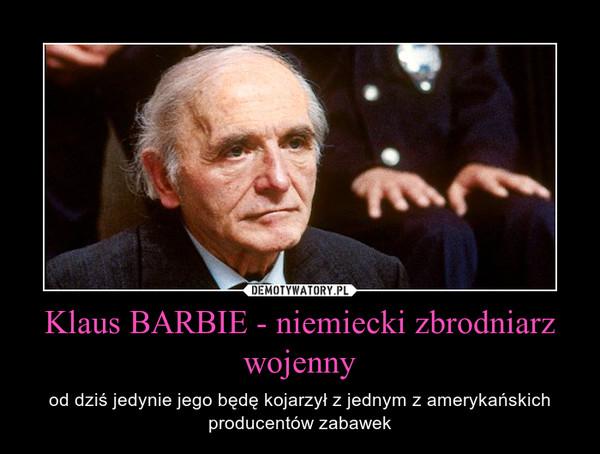 Klaus BARBIE - niemiecki zbrodniarz wojenny – od dziś jedynie jego będę kojarzył z jednym z amerykańskich producentów zabawek