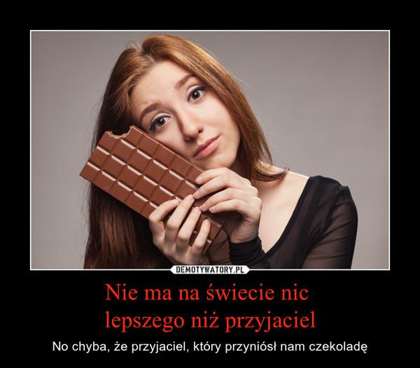 Nie ma na świecie nic lepszego niż przyjaciel – No chyba, że przyjaciel, który przyniósł nam czekoladę