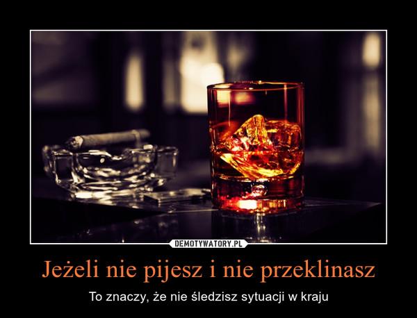 Jeżeli nie pijesz i nie przeklinasz – To znaczy, że nie śledzisz sytuacji w kraju