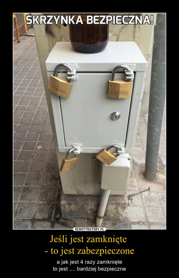 Jeśli jest zamknięte - to jest zabezpieczone – a jak jest 4 razy zamknięteto jest .... bardziej bezpieczne