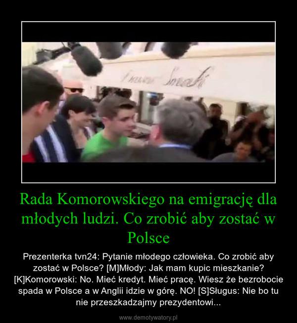 Rada Komorowskiego na emigrację dla młodych ludzi. Co zrobić aby zostać w Polsce – Prezenterka tvn24: Pytanie młodego człowieka. Co zrobić aby zostać w Polsce? [M]Młody: Jak mam kupic mieszkanie? [K]Komorowski: No. Mieć kredyt. Mieć pracę. Wiesz że bezrobocie spada w Polsce a w Anglii idzie w górę. NO! [S]Sługus: Nie bo tu nie przeszkadzajmy prezydentowi...