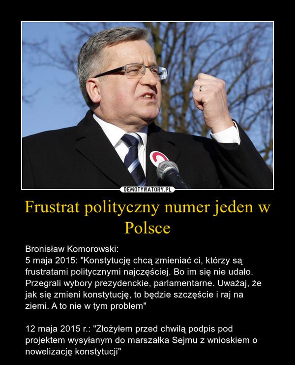 """Frustrat polityczny numer jeden w Polsce – Bronisław Komorowski:5 maja 2015: """"Konstytucję chcą zmieniać ci, którzy są frustratami politycznymi najczęściej. Bo im się nie udało. Przegrali wybory prezydenckie, parlamentarne. Uważaj, że jak się zmieni konstytucję, to będzie szczęście i raj na ziemi. A to nie w tym problem""""12 maja 2015 r.: """"Złożyłem przed chwilą podpis pod projektem wysyłanym do marszałka Sejmu z wnioskiem o nowelizację konstytucji"""""""