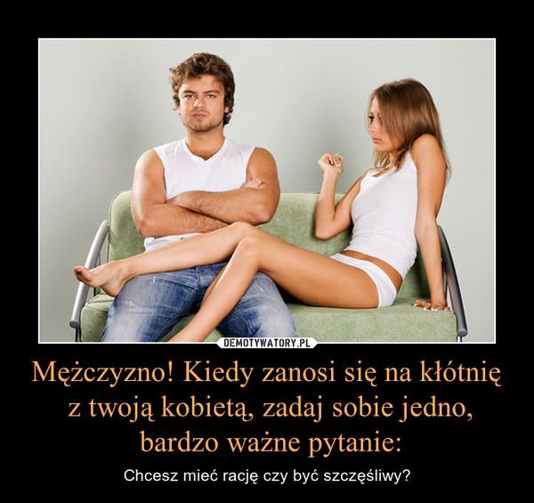 Mężczyzno! Kiedy zanosi się na kłótnię z twoją kobietą, zadaj sobie jedno, bardzo ważne pytanie: – Chcesz mieć rację czy być szczęśliwy?