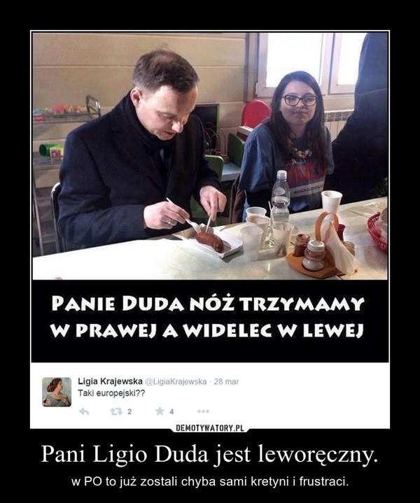 Pani Ligio Duda jest leworęczny. – w PO to już zostali chyba sami kretyni i frustraci.