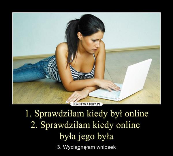 1. Sprawdziłam kiedy był online2. Sprawdziłam kiedy online była jego była – 3. Wyciągnęłam wniosek