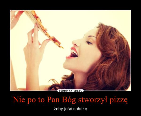Nie po to Pan Bóg stworzył pizzę – żeby jeść sałatkę