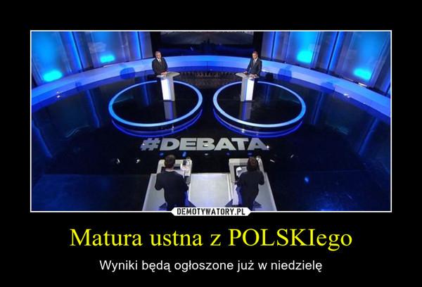 Matura ustna z POLSKIego – Wyniki będą ogłoszone już w niedzielę