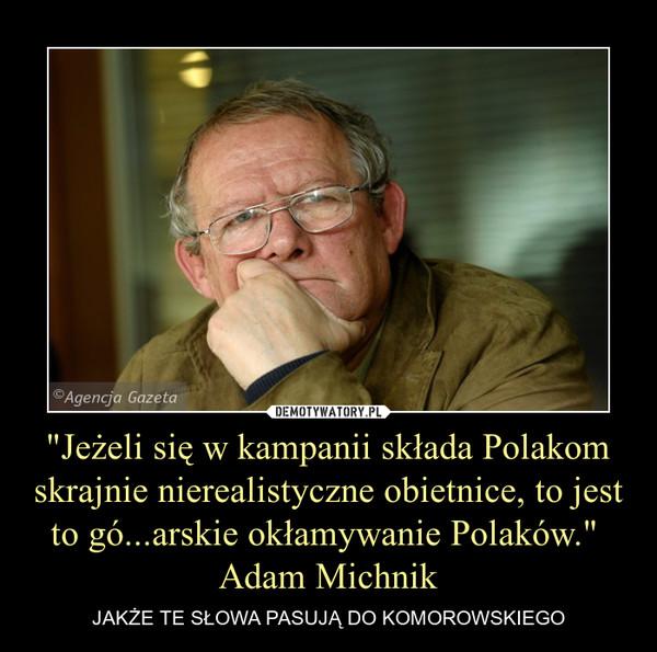 """""""Jeżeli się w kampanii składa Polakom skrajnie nierealistyczne obietnice, to jest to gó...arskie okłamywanie Polaków."""" Adam Michnik – JAKŻE TE SŁOWA PASUJĄ DO KOMOROWSKIEGO"""