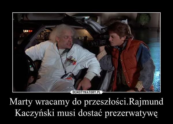 Marty wracamy do przeszłości.Rajmund Kaczyński musi dostać prezerwatywę –