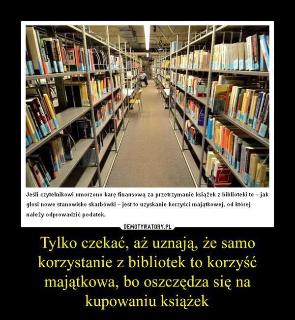 Tylko czekać, aż uznają, że samo korzystanie z bibliotek to korzyść majątkowa, bo oszczędza się na kupowaniu książek –