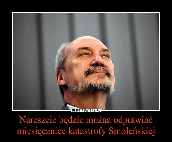 Nareszcie będzie można odprawiaćmiesięcznice katastrofy Smoleńskiej –