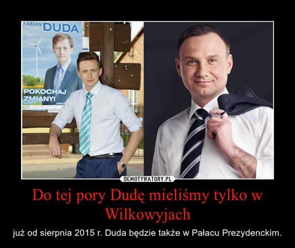 Do tej pory Dudę mieliśmy tylko w Wilkowyjach – już od sierpnia 2015 r. Duda będzie także w Pałacu Prezydenckim.