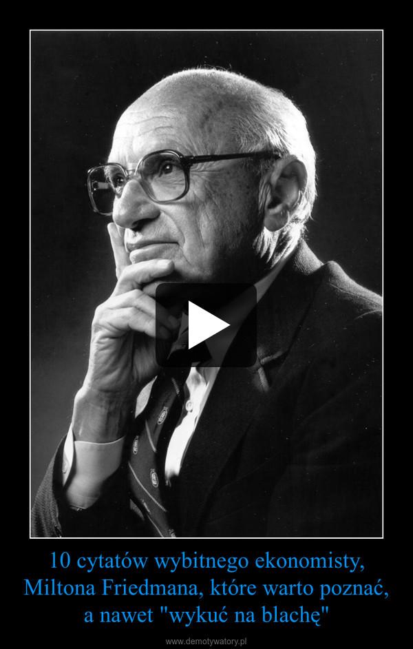 """10 cytatów wybitnego ekonomisty, Miltona Friedmana, które warto poznać, a nawet """"wykuć na blachę"""" –"""