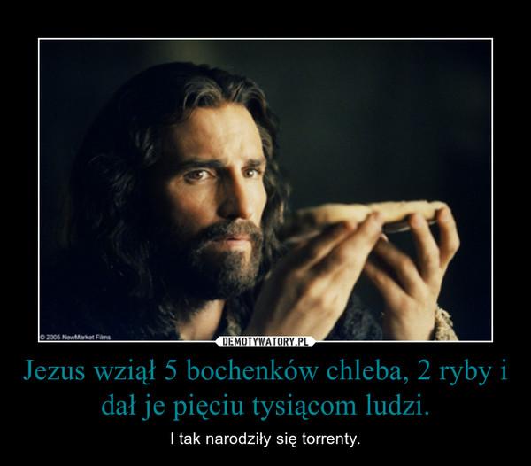 Jezus wziął 5 bochenków chleba, 2 ryby i dał je pięciu tysiącom ludzi. – I tak narodziły się torrenty.