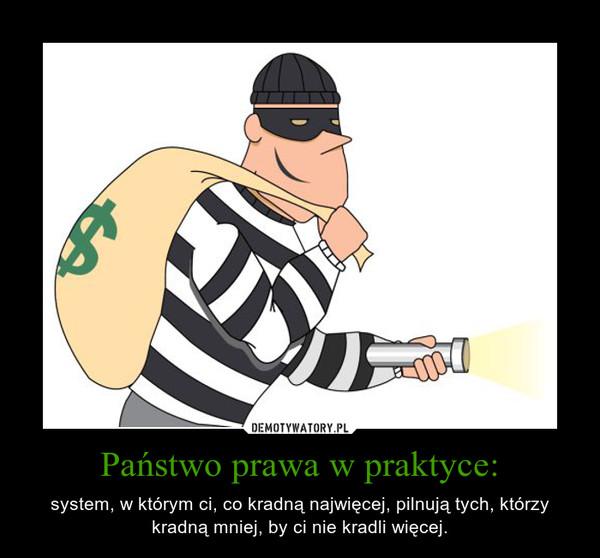 Państwo prawa w praktyce: – system, w którym ci, co kradną najwięcej, pilnują tych, którzy kradną mniej, by ci nie kradli więcej.