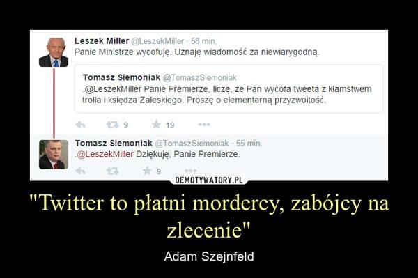 """""""Twitter to płatni mordercy, zabójcy na zlecenie"""" – Adam Szejnfeld"""